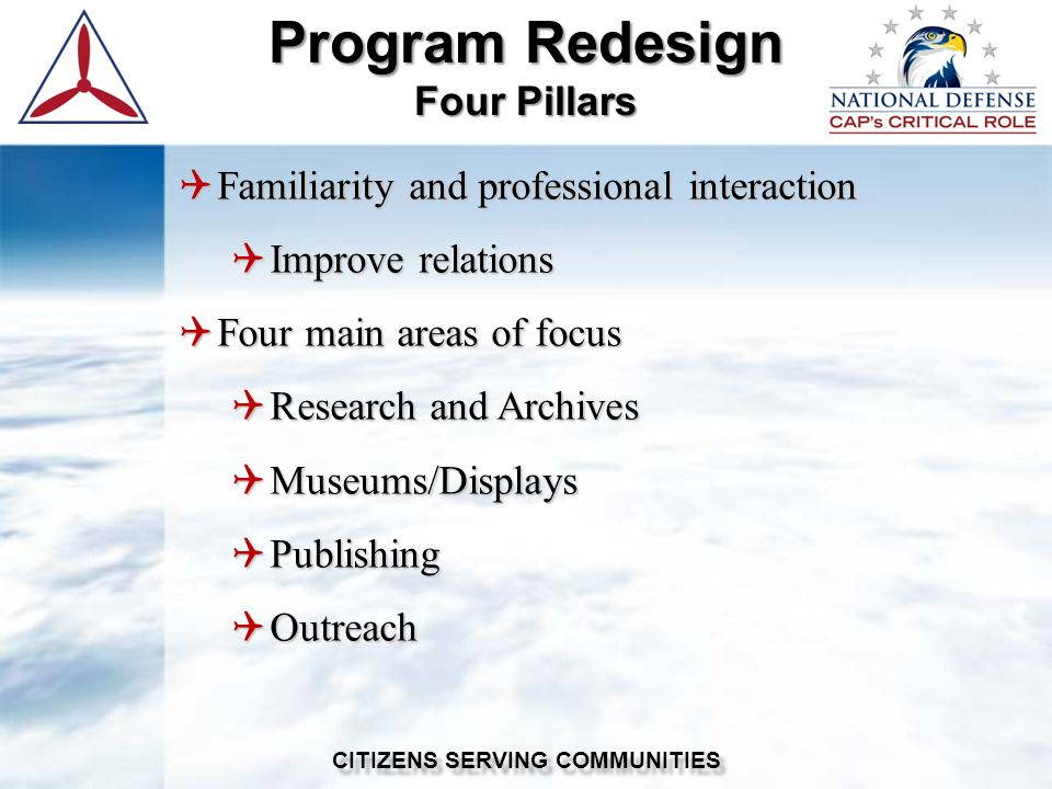  Familiarity and professional interaction  Improve relations  Four main areas of focus  Research and Archives  Museums/Displays  Publishing  Outreach Program Redesign Four Pillars CITIZENS SERVING COMMUNITIES