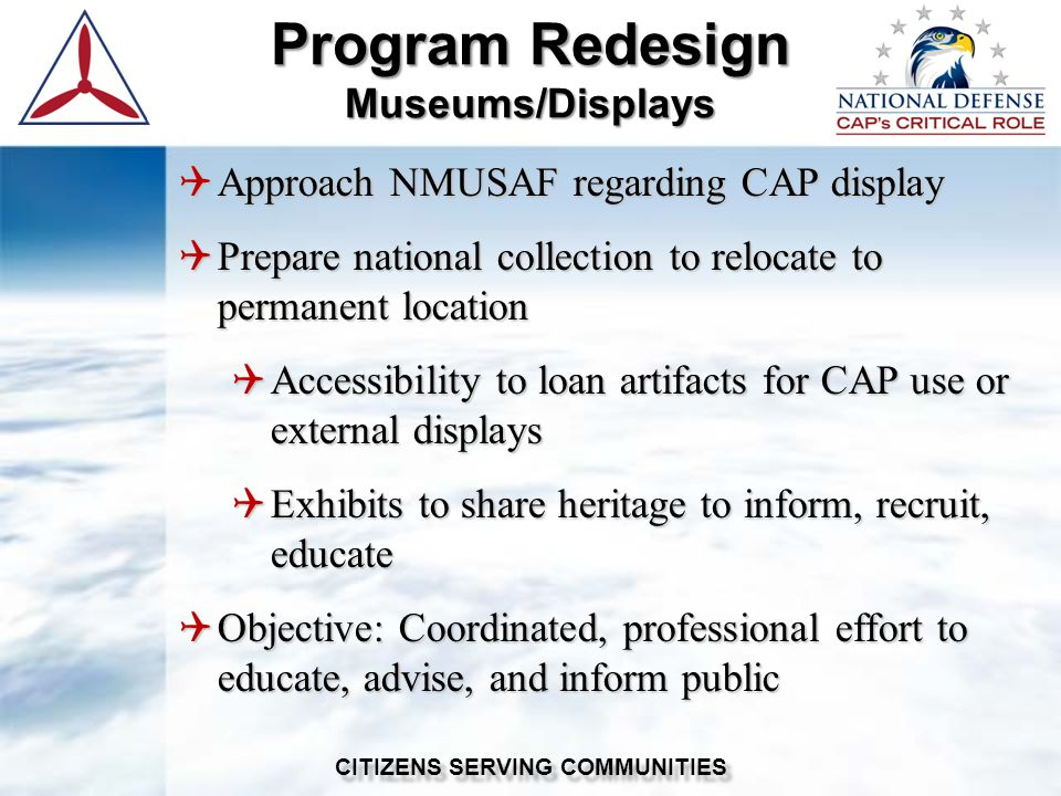 Approach NMUSAF regarding CAP display  Prepare national collection to relocate to permanent location  Accessibility to loan artifacts for CAP use or external displays  Exhibits to share heritage to inform, recruit, educate  Objective: Coordinated, professional effort to educate, advise, and inform public Program Redesign Museums/Displays CITIZENS SERVING COMMUNITIES