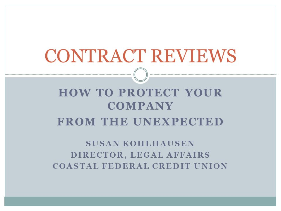 HOW TO PROTECT YOUR COMPANY FROM THE UNEXPECTED SUSAN KOHLHAUSEN DIRECTOR, LEGAL AFFAIRS COASTAL FEDERAL CREDIT UNION CONTRACT REVIEWS