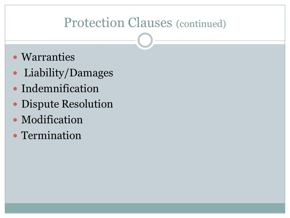 Protection Clauses (continued) Warranties Liability/Damages Indemnification Dispute Resolution Modification Termination