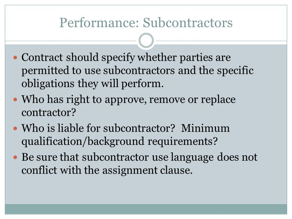 Performance: Subcontractors Contract should specify whether parties are permitted to use subcontractors and the specific obligations they will perform
