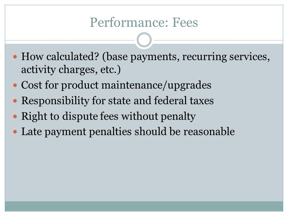 Performance: Fees How calculated? (base payments, recurring services, activity charges, etc.) Cost for product maintenance/upgrades Responsibility for