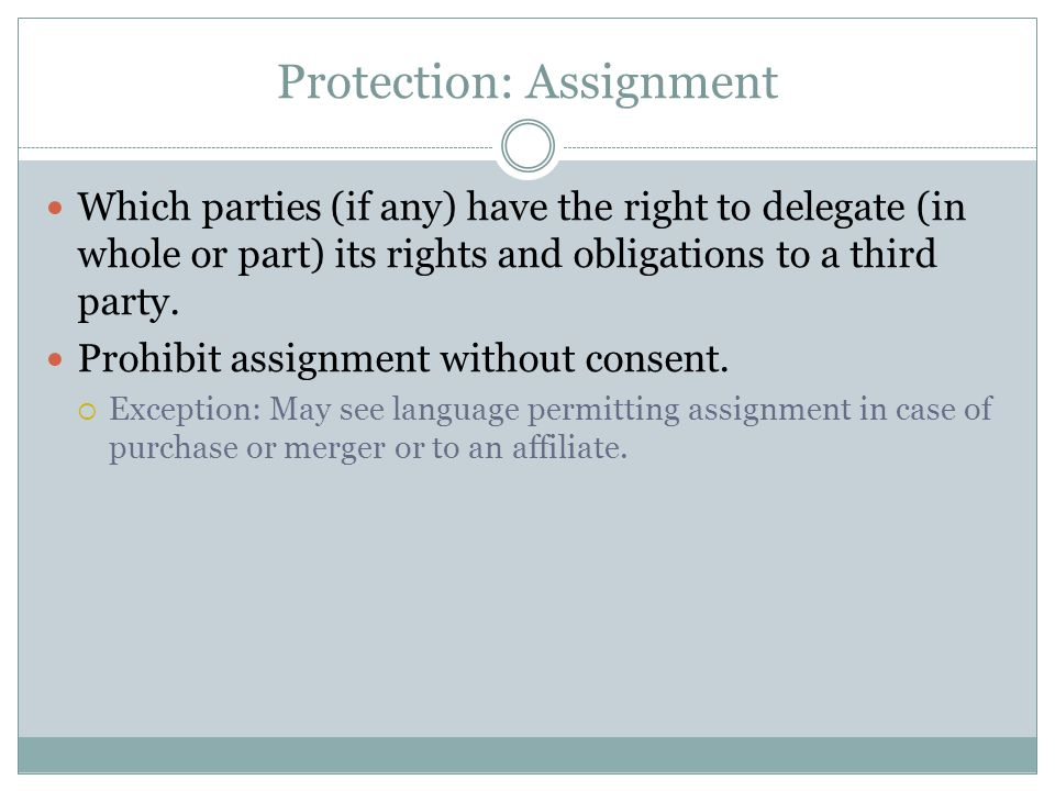 Protection: Assignment Which parties (if any) have the right to delegate (in whole or part) its rights and obligations to a third party. Prohibit assi