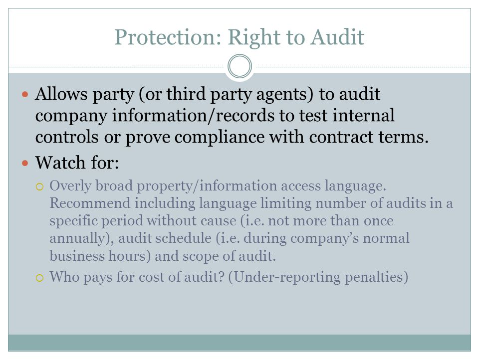 Protection: Right to Audit Allows party (or third party agents) to audit company information/records to test internal controls or prove compliance wit