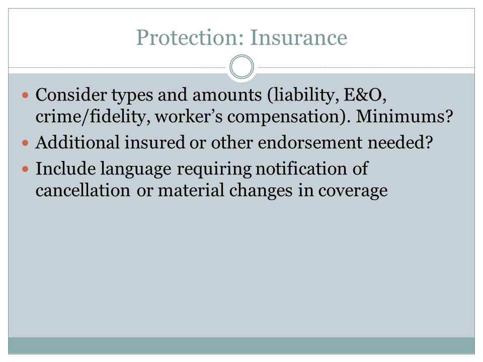 Protection: Insurance Consider types and amounts (liability, E&O, crime/fidelity, worker's compensation). Minimums? Additional insured or other endors