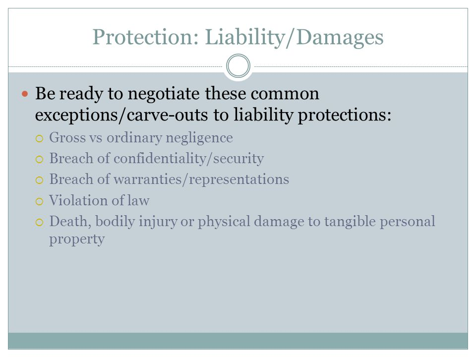 Protection: Liability/Damages Be ready to negotiate these common exceptions/carve-outs to liability protections:  Gross vs ordinary negligence  Brea