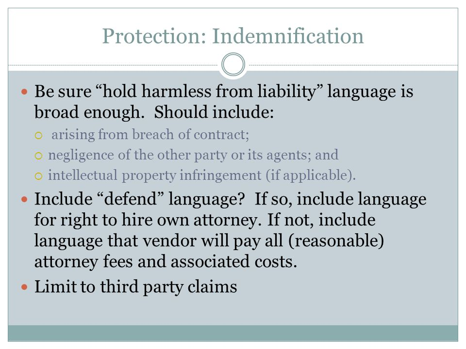 "Protection: Indemnification Be sure ""hold harmless from liability"" language is broad enough. Should include:  arising from breach of contract;  negl"