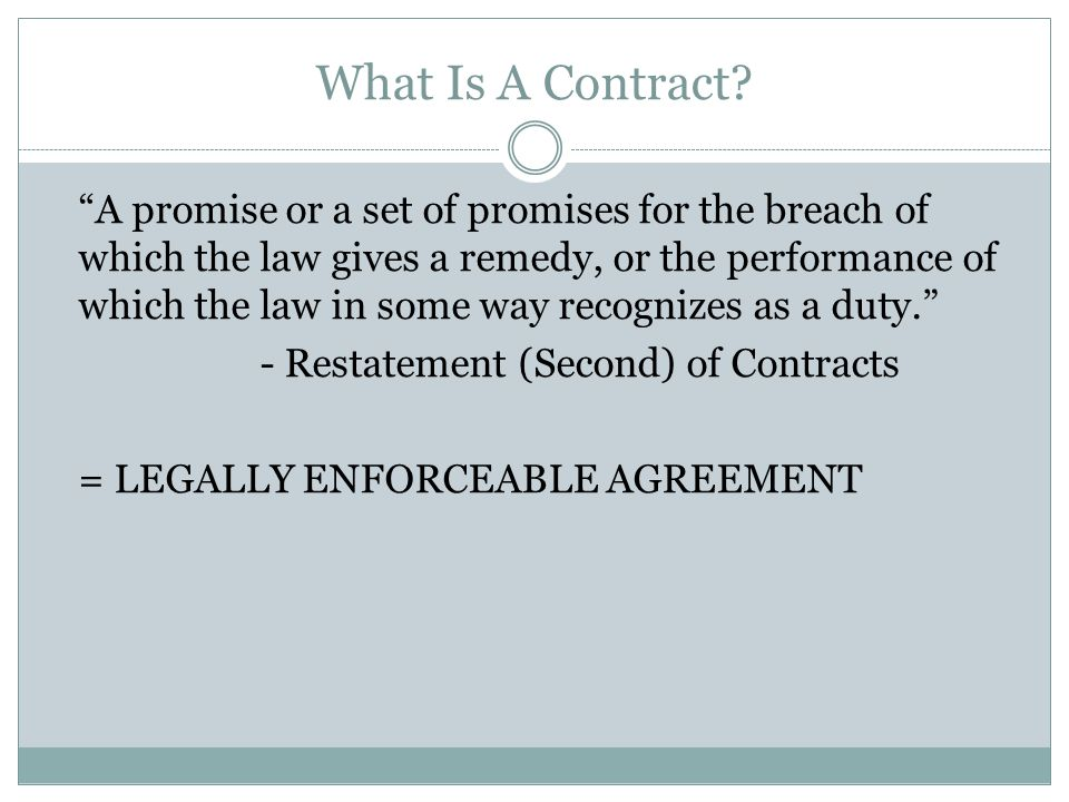 "What Is A Contract? ""A promise or a set of promises for the breach of which the law gives a remedy, or the performance of which the law in some way re"