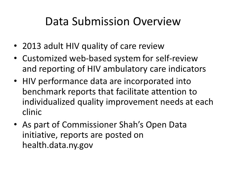 Data Submission Overview 2013 adult HIV quality of care review Customized web-based system for self-review and reporting of HIV ambulatory care indicators HIV performance data are incorporated into benchmark reports that facilitate attention to individualized quality improvement needs at each clinic As part of Commissioner Shah's Open Data initiative, reports are posted on health.data.ny.gov