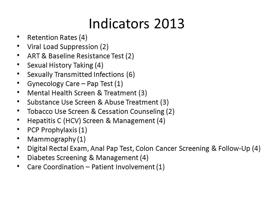 Indicators 2013 Retention Rates (4) Viral Load Suppression (2) ART & Baseline Resistance Test (2) Sexual History Taking (4) Sexually Transmitted Infections (6) Gynecology Care – Pap Test (1) Mental Health Screen & Treatment (3) Substance Use Screen & Abuse Treatment (3) Tobacco Use Screen & Cessation Counseling (2) Hepatitis C (HCV) Screen & Management (4) PCP Prophylaxis (1) Mammography (1) Digital Rectal Exam, Anal Pap Test, Colon Cancer Screening & Follow-Up (4) Diabetes Screening & Management (4) Care Coordination – Patient Involvement (1)