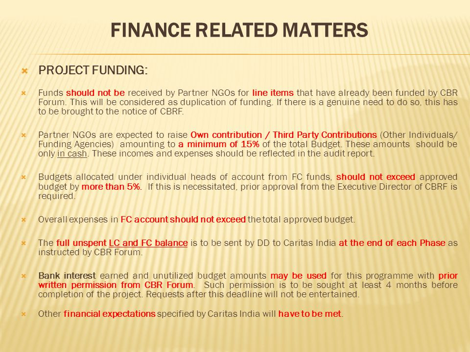 FINANCE RELATED MATTERS  PROJECT FUNDING:  Funds should not be received by Partner NGOs for line items that have already been funded by CBR Forum.