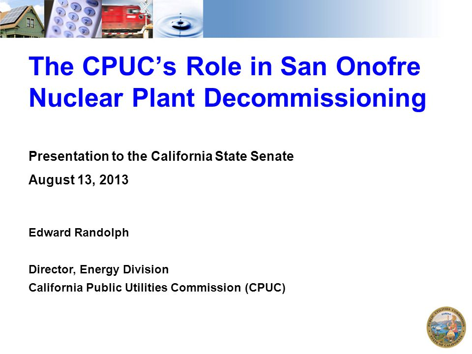 The CPUC's Role in San Onofre Nuclear Plant Decommissioning Presentation to the California State Senate August 13, 2013 Edward Randolph Director, Energy Division California Public Utilities Commission (CPUC)
