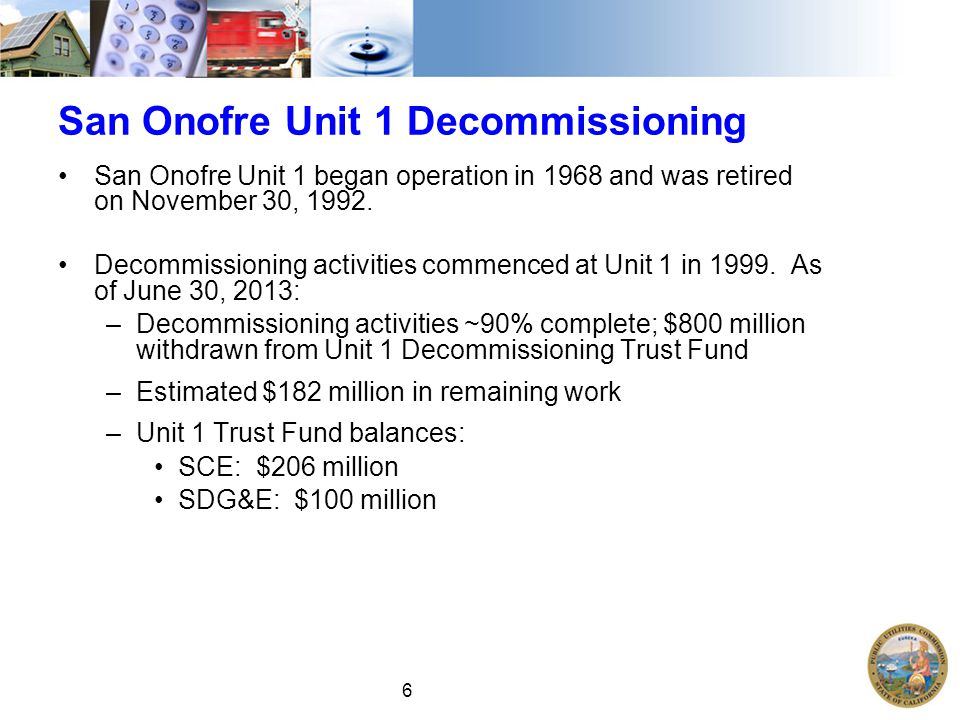 6 San Onofre Unit 1 Decommissioning San Onofre Unit 1 began operation in 1968 and was retired on November 30, 1992.