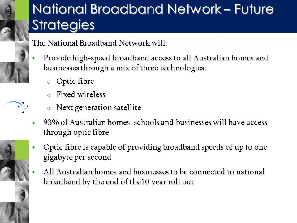 The National Broadband Network will:  Provide high-speed broadband access to all Australian homes and businesses through a mix of three technologies: o Optic fibre o Fixed wireless o Next generation satellite  93% of Australian homes, schools and businesses will have access through optic fibre  Optic fibre is capable of providing broadband speeds of up to one gigabyte per second  All Australian homes and businesses to be connected to national broadband by the end of the10 year roll out National Broadband Network – Future Strategies