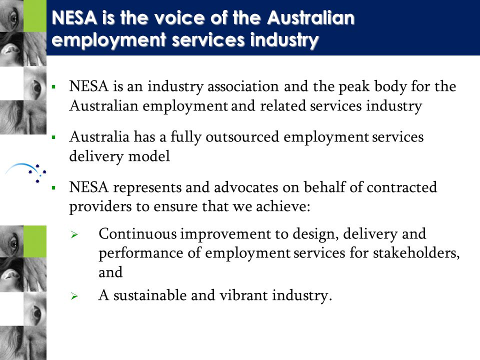  NESA is an industry association and the peak body for the Australian employment and related services industry  Australia has a fully outsourced employment services delivery model  NESA represents and advocates on behalf of contracted providers to ensure that we achieve:  Continuous improvement to design, delivery and performance of employment services for stakeholders, and  A sustainable and vibrant industry.