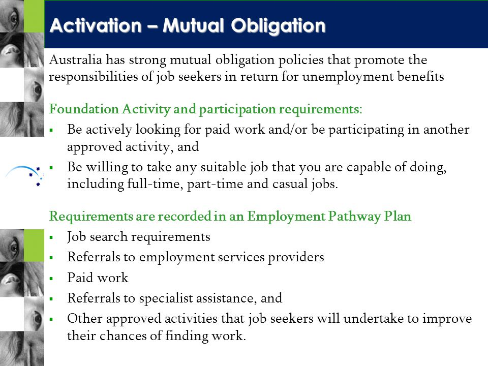 Activation – Mutual Obligation Australia has strong mutual obligation policies that promote the responsibilities of job seekers in return for unemployment benefits Foundation Activity and participation requirements:   Be actively looking for paid work and/or be participating in another approved activity, and   Be willing to take any suitable job that you are capable of doing, including full-time, part-time and casual jobs.