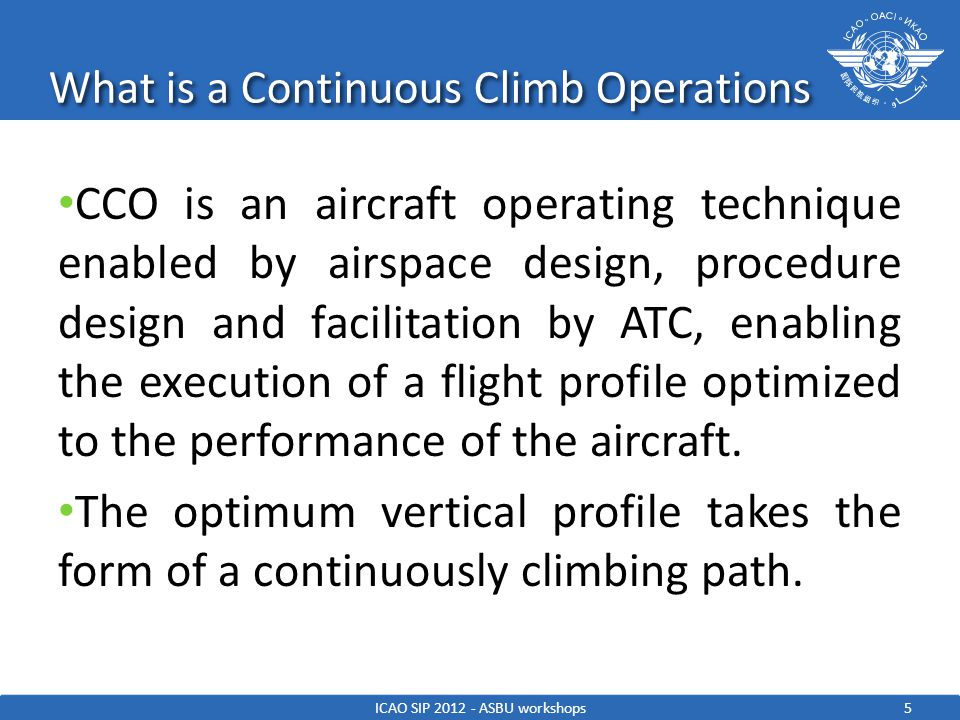 Continuous Climb Operations - Rationale The climb phase uses a significant proportion of the total flight fuel and, efficiencies in this phase could provide significant economy of operation and environmental benefits in terms of both noise and emissions.