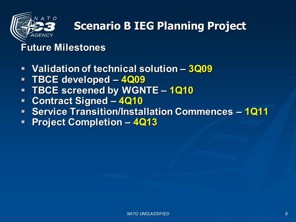 NATO UNCLASSIFIED9 Scenario B IEG Planning Project Future Milestones  Validation of technical solution – 3Q09  TBCE developed – 4Q09  TBCE screened