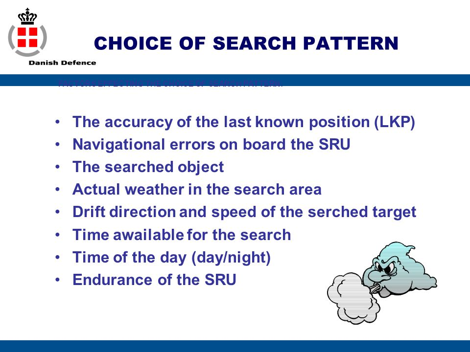 CHOICE OF SEARCH PATTERN The accuracy of the last known position (LKP) Navigational errors on board the SRU The searched object Actual weather in the