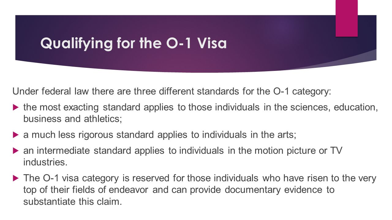 Qualifying for the O-1 Visa Under federal law there are three different standards for the O-1 category:  the most exacting standard applies to those individuals in the sciences, education, business and athletics;  a much less rigorous standard applies to individuals in the arts;  an intermediate standard applies to individuals in the motion picture or TV industries.