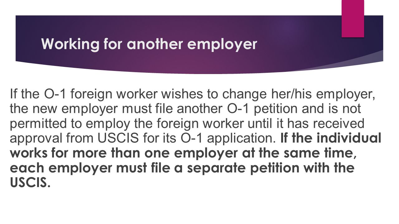 Working for another employer If the O-1 foreign worker wishes to change her/his employer, the new employer must file another O-1 petition and is not permitted to employ the foreign worker until it has received approval from USCIS for its O-1 application.