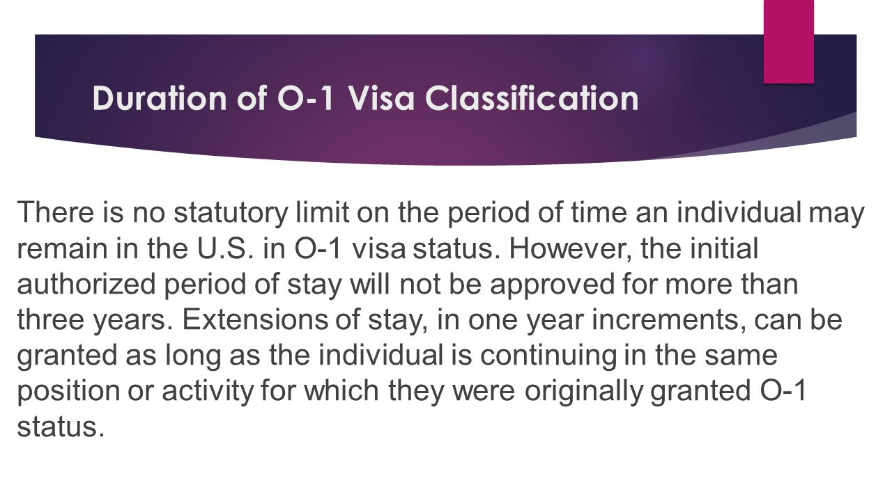 Duration of O-1 Visa Classification There is no statutory limit on the period of time an individual may remain in the U.S. in O-1 visa status. However