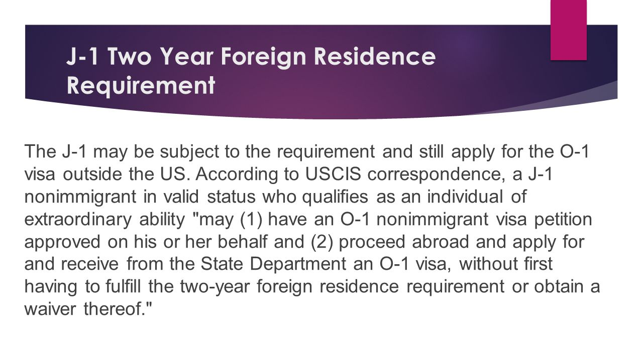 J-1 Two Year Foreign Residence Requirement The J-1 may be subject to the requirement and still apply for the O-1 visa outside the US. According to USC