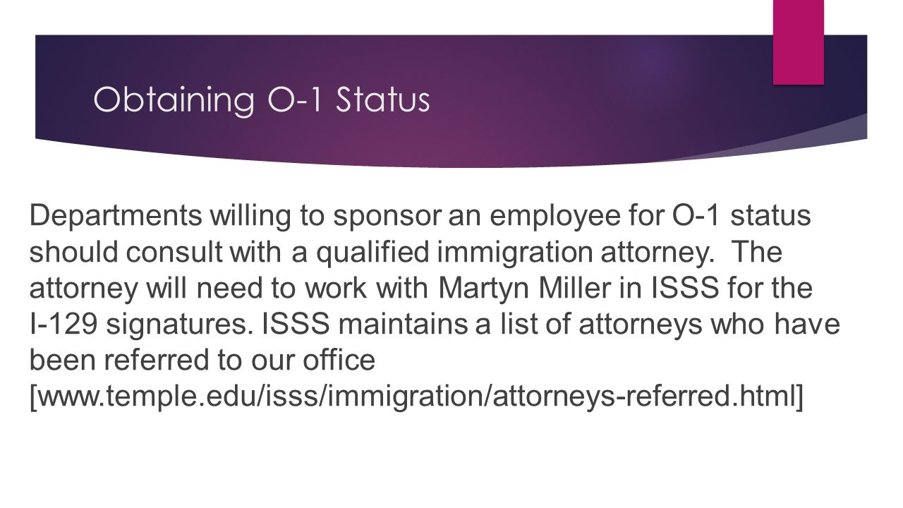 Obtaining O-1 Status Departments willing to sponsor an employee for O-1 status should consult with a qualified immigration attorney. The attorney will