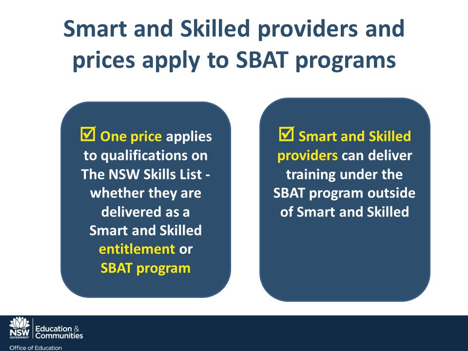 Smart and Skilled providers and prices apply to SBAT programs  One price applies to qualifications on The NSW Skills List - whether they are delivered as a Smart and Skilled entitlement or SBAT program  Smart and Skilled providers can deliver training under the SBAT program outside of Smart and Skilled