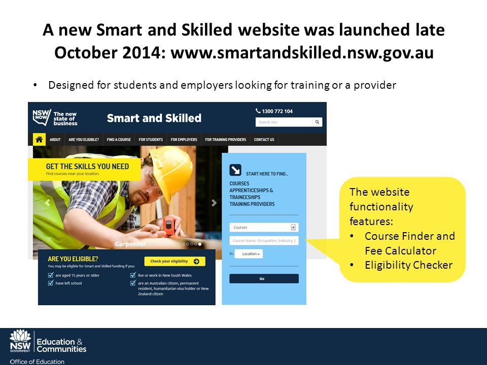 A new Smart and Skilled website was launched late October 2014: www.smartandskilled.nsw.gov.au The website functionality features: Course Finder and Fee Calculator Eligibility Checker Designed for students and employers looking for training or a provider