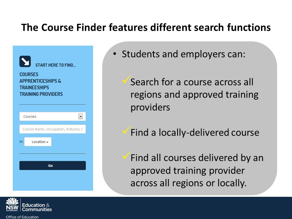 The Course Finder features different search functions Students and employers can: Search for a course across all regions and approved training providers Find a locally-delivered course Find all courses delivered by an approved training provider across all regions or locally.