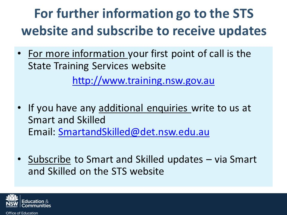 For further information go to the STS website and subscribe to receive updates For more information your first point of call is the State Training Services website http://www.training.nsw.gov.au If you have any additional enquiries write to us at Smart and Skilled Email: SmartandSkilled@det.nsw.edu.auSmartandSkilled@det.nsw.edu.au Subscribe to Smart and Skilled updates – via Smart and Skilled on the STS website