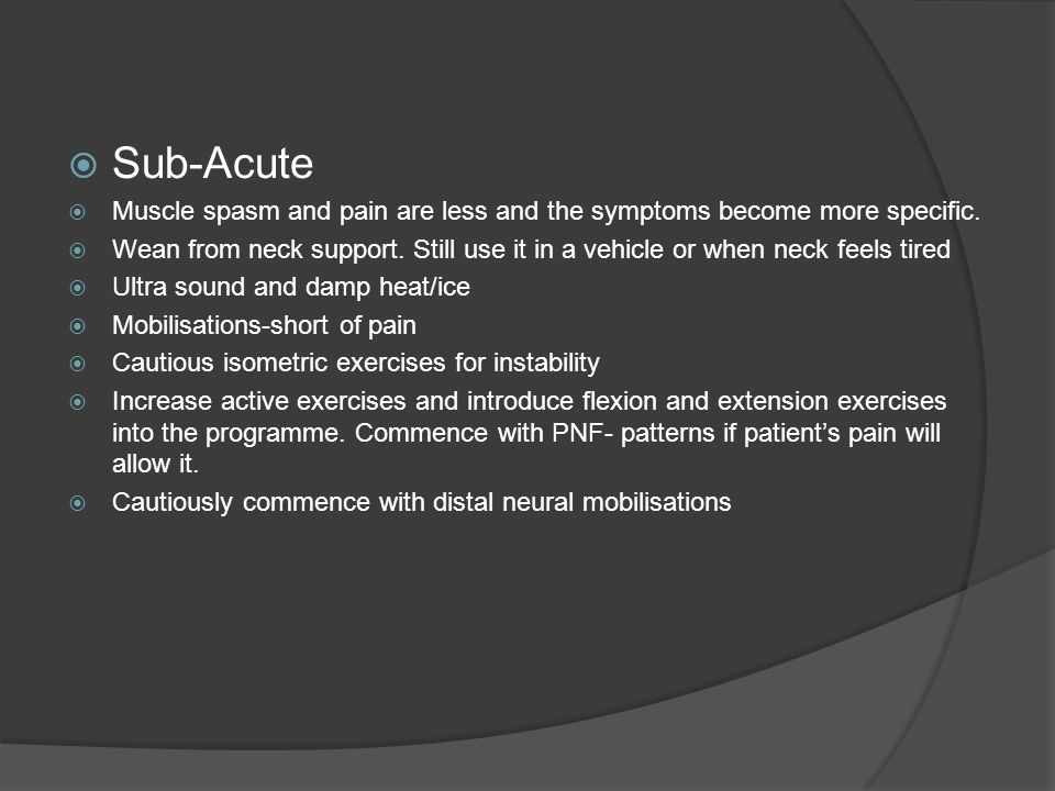  Sub-Acute  Muscle spasm and pain are less and the symptoms become more specific.
