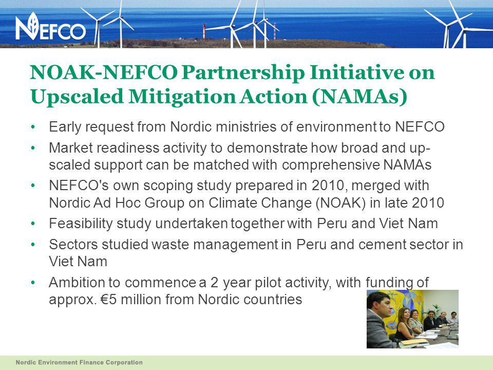 NOAK-NEFCO Partnership Initiative on Upscaled Mitigation Action (NAMAs) Early request from Nordic ministries of environment to NEFCO Market readiness activity to demonstrate how broad and up- scaled support can be matched with comprehensive NAMAs NEFCO s own scoping study prepared in 2010, merged with Nordic Ad Hoc Group on Climate Change (NOAK) in late 2010 Feasibility study undertaken together with Peru and Viet Nam Sectors studied waste management in Peru and cement sector in Viet Nam Ambition to commence a 2 year pilot activity, with funding of approx.