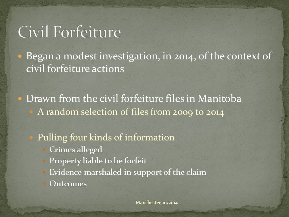Began a modest investigation, in 2014, of the context of civil forfeiture actions Drawn from the civil forfeiture files in Manitoba A random selection of files from 2009 to 2014 Pulling four kinds of information Crimes alleged Property liable to be forfeit Evidence marshaled in support of the claim Outcomes Manchester, 10/2014