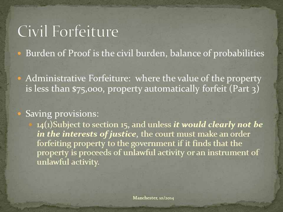 Burden of Proof is the civil burden, balance of probabilities Administrative Forfeiture: where the value of the property is less than $75,000, propert