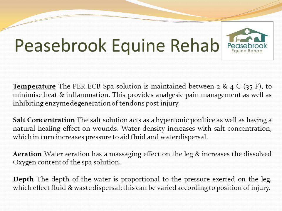 Peasebrook Equine Rehab Temperature The PER ECB Spa solution is maintained between 2 & 4 C (35 F), to minimise heat & inflammation.