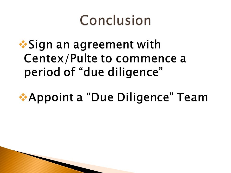  Sign an agreement with Centex/Pulte to commence a period of due diligence  Appoint a Due Diligence Team