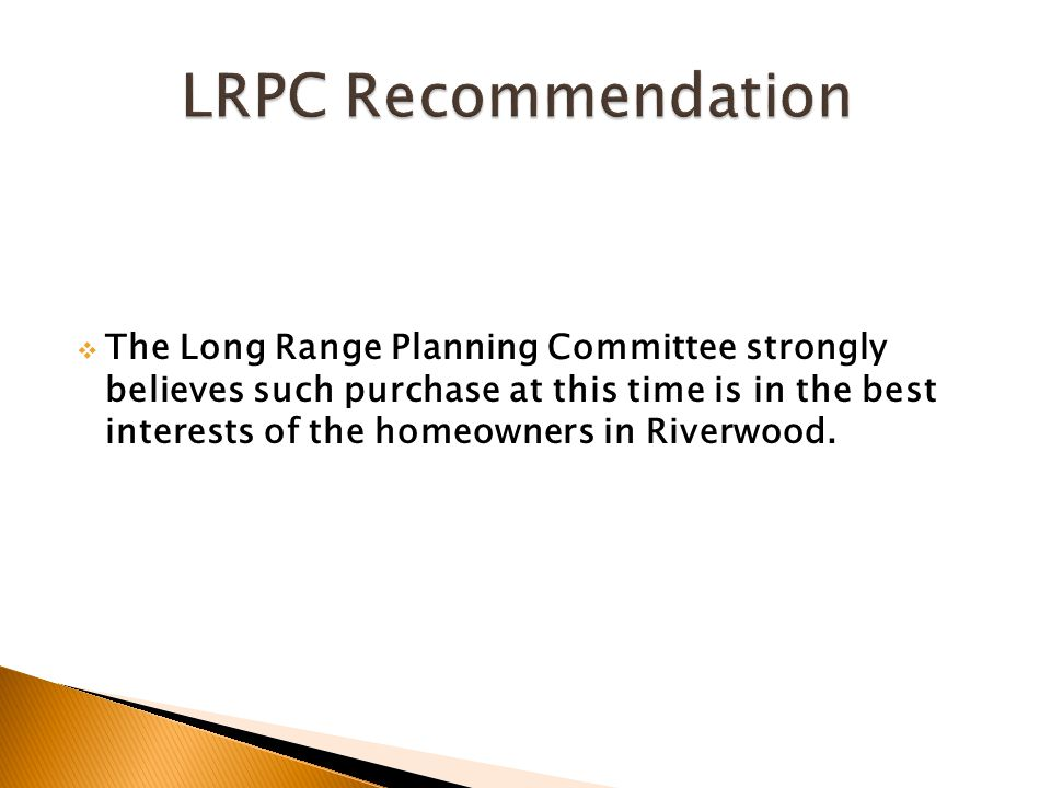  The Long Range Planning Committee strongly believes such purchase at this time is in the best interests of the homeowners in Riverwood.