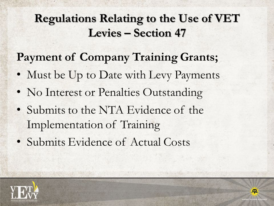 Regulations Relating to the Use of VET Levies – Section 47 Payment of Company Training Grants; Must be Up to Date with Levy Payments No Interest or Penalties Outstanding Submits to the NTA Evidence of the Implementation of Training Submits Evidence of Actual Costs