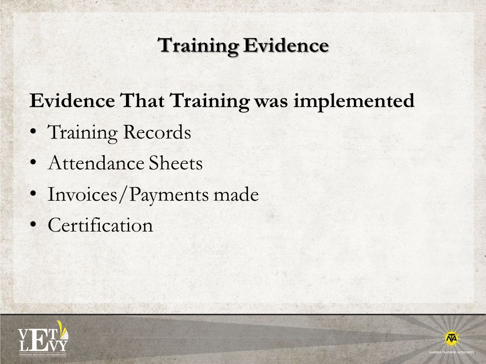 Training Evidence Evidence That Training was implemented Training Records Attendance Sheets Invoices/Payments made Certification