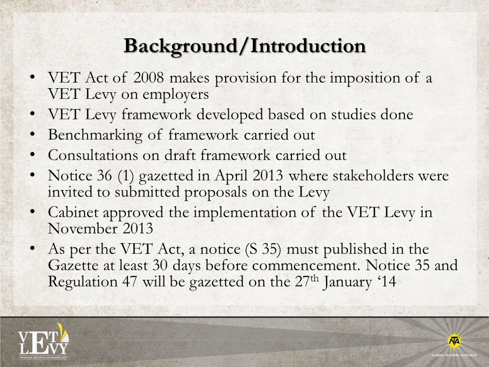 Background/Introduction VET Act of 2008 makes provision for the imposition of a VET Levy on employers VET Levy framework developed based on studies done Benchmarking of framework carried out Consultations on draft framework carried out Notice 36 (1) gazetted in April 2013 where stakeholders were invited to submitted proposals on the Levy Cabinet approved the implementation of the VET Levy in November 2013 As per the VET Act, a notice (S 35) must published in the Gazette at least 30 days before commencement.