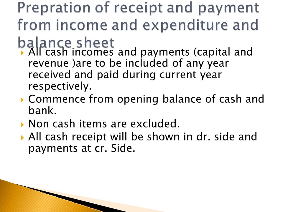  All cash incomes and payments (capital and revenue )are to be included of any year received and paid during current year respectively.  Commence fr