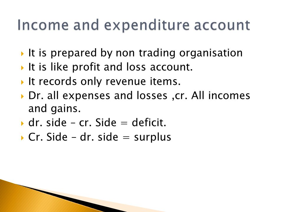  It is prepared by non trading organisation  It is like profit and loss account.  It records only revenue items.  Dr. all expenses and losses,cr.