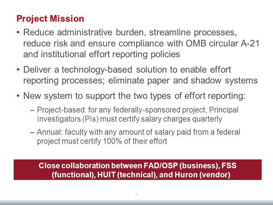Project Mission Reduce administrative burden, streamline processes, reduce risk and ensure compliance with OMB circular A-21 and institutional effort reporting policies Deliver a technology-based solution to enable effort reporting processes; eliminate paper and shadow systems New system to support the two types of effort reporting: –Project-based: for any federally-sponsored project, Principal Investigators (PIs) must certify salary charges quarterly –Annual: faculty with any amount of salary paid from a federal project must certify 100% of their effort 2 Close collaboration between FAD/OSP (business), FSS (functional), HUIT (technical), and Huron (vendor)