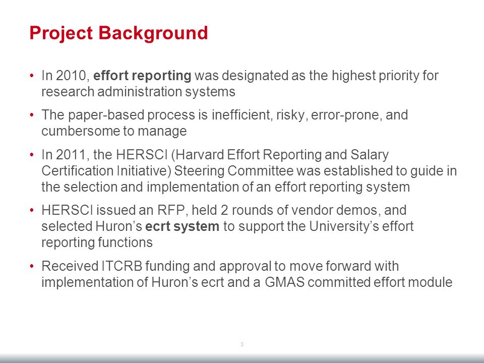 Project Background 3 In 2010, effort reporting was designated as the highest priority for research administration systems The paper-based process is inefficient, risky, error-prone, and cumbersome to manage In 2011, the HERSCI (Harvard Effort Reporting and Salary Certification Initiative) Steering Committee was established to guide in the selection and implementation of an effort reporting system HERSCI issued an RFP, held 2 rounds of vendor demos, and selected Huron's ecrt system to support the University's effort reporting functions Received ITCRB funding and approval to move forward with implementation of Huron's ecrt and a GMAS committed effort module