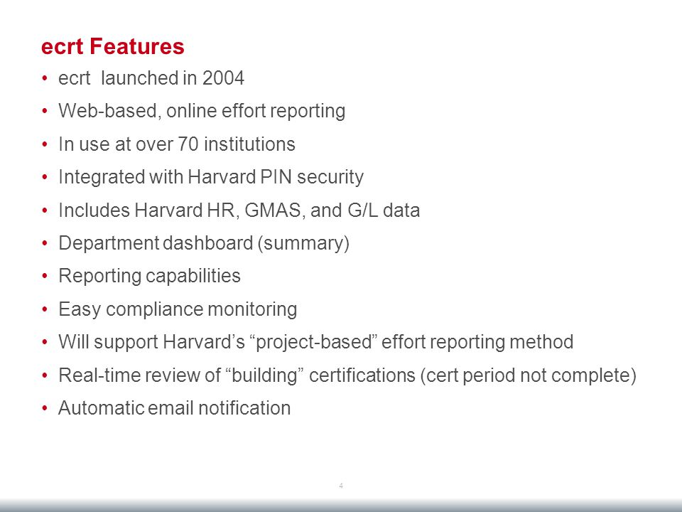 ecrt Features 4 ecrt launched in 2004 Web-based, online effort reporting In use at over 70 institutions Integrated with Harvard PIN security Includes Harvard HR, GMAS, and G/L data Department dashboard (summary) Reporting capabilities Easy compliance monitoring Will support Harvard's project-based effort reporting method Real-time review of building certifications (cert period not complete) Automatic email notification