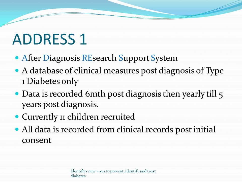 ADDRESS 1 After Diagnosis REsearch Support System A database of clinical measures post diagnosis of Type 1 Diabetes only Data is recorded 6mth post di