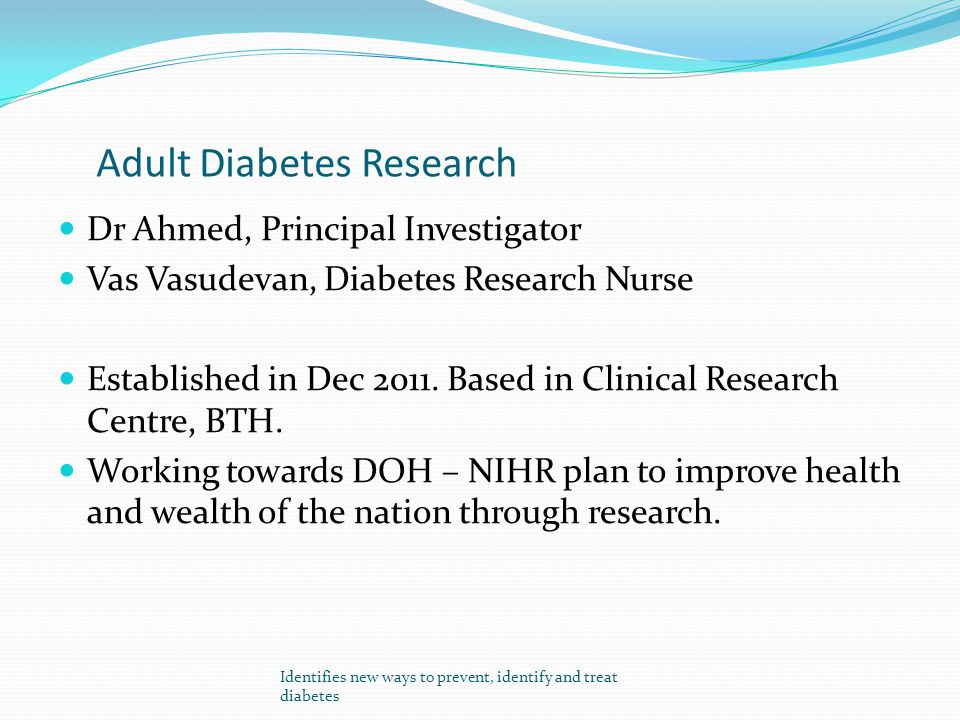 Adult Diabetes Research Dr Ahmed, Principal Investigator Vas Vasudevan, Diabetes Research Nurse Established in Dec 2011. Based in Clinical Research Ce