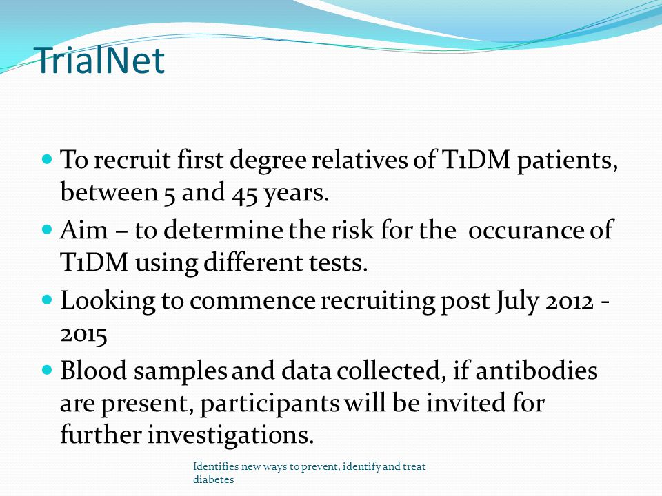 TrialNet To recruit first degree relatives of T1DM patients, between 5 and 45 years. Aim – to determine the risk for the occurance of T1DM using diffe